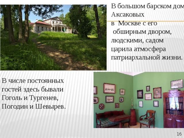 В большом барском доме Аксаковых в Москве с его  обширным двором, людскими, садом царила атмосфера патриархальной жизни. В числе постоянных гостей здесь бывали Гоголь и Тургенев, Погодин и Шевырев. 16