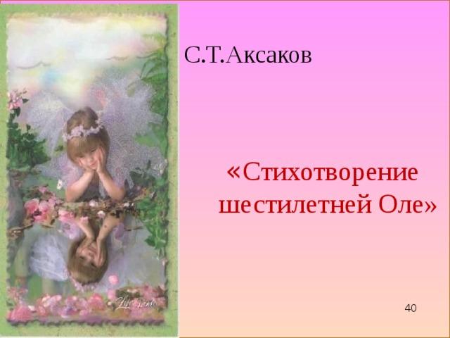 « Стихотворение  шестилетней Оле» С.Т.Аксаков 40 40