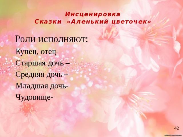 Инсценировка  Сказки «Аленький цветочек» Роли исполняют: Купец, отец- Старшая дочь – Средняя дочь – Младшая дочь- Чудовище-      42