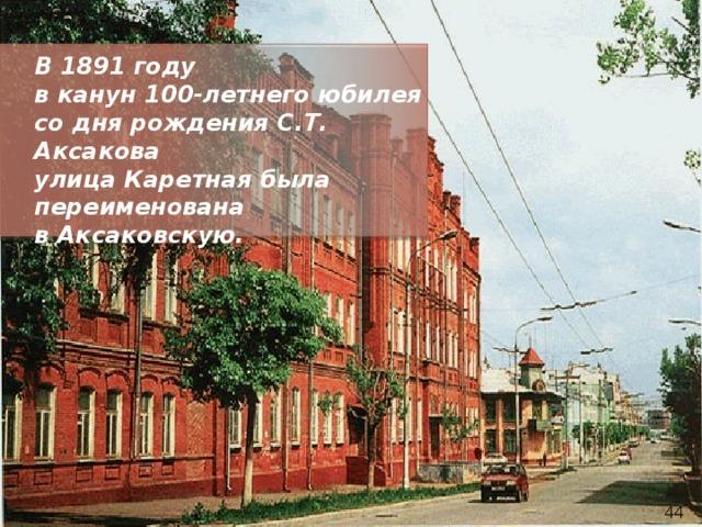 В 1891 году в канун 100-летнего юбилея со дня рождения С.Т. Аксакова улица Каретная была переименована в Аксаковскую. 44