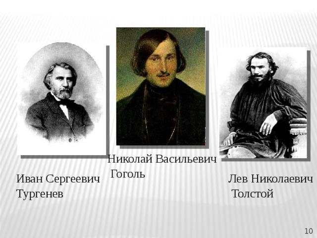 Николай Васильевич  Гоголь Иван Сергеевич Лев Николаевич Тургенев  Толстой 10