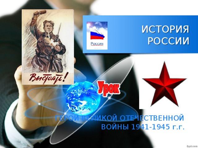 ИСТОРИЯ РОССИИ ГЕРОИ ВЕЛИКОЙ ОТЕЧЕСТВЕННОЙ ВОЙНЫ 1941-1945 г.г.