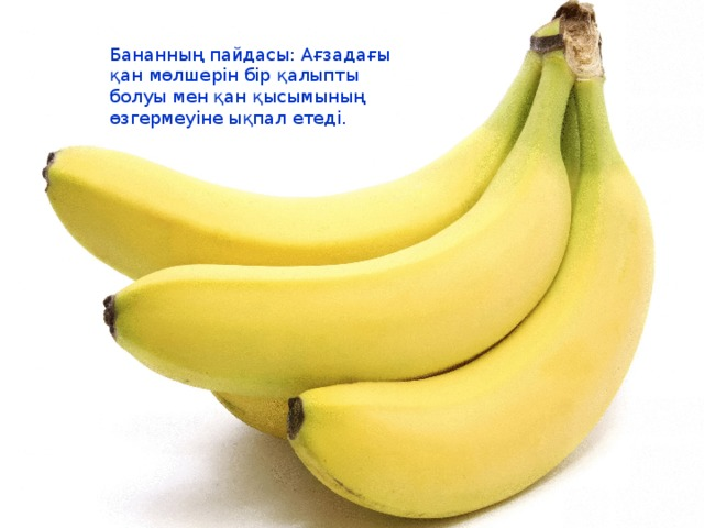 Бананның пайдасы: Ағзадағы қан мөлшерін бір қалыпты болуы мен қан қысымының өзгермеуіне ықпал етеді.