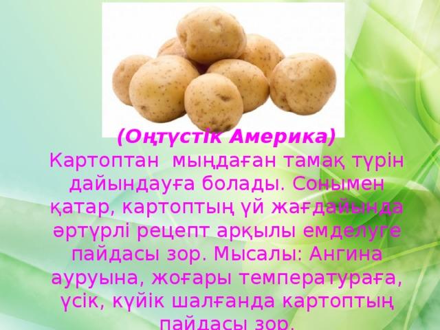 (Оңтүстік Америка) Картоптан мыңдаған тамақ түрін дайындауға болады. Сонымен қатар, картоптың үй жағдайында әртүрлі рецепт арқылы емделуге пайдасы зор. Мысалы: Ангина ауруына, жоғары температураға, үсік, күйік шалғанда картоптың пайдасы зор.