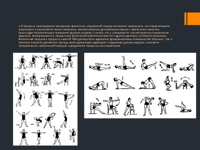 ● В процессе многократного повторения физических упражнений совершенствуются имеющиеся, восстанавливаются утраченные и развиваются новые (например, компенсаторные) двигательные навыки и физические качества, происходят положительные изменения функции органов и систем, что в совокупности способствует восстановлению здоровья, тренированности, повышению физической работоспособности и другим сдвигам в состоянии организма. Физическая нагрузка в процессе занятий ЛФК должна быть адекватна функциональным возможностям больного. Так, в пожилом возрасте удлиняется период, необходимый для адаптации к заданному уровню нагрузки, снижается толерантность к физической нагрузке, замедляются процессы восстановления.