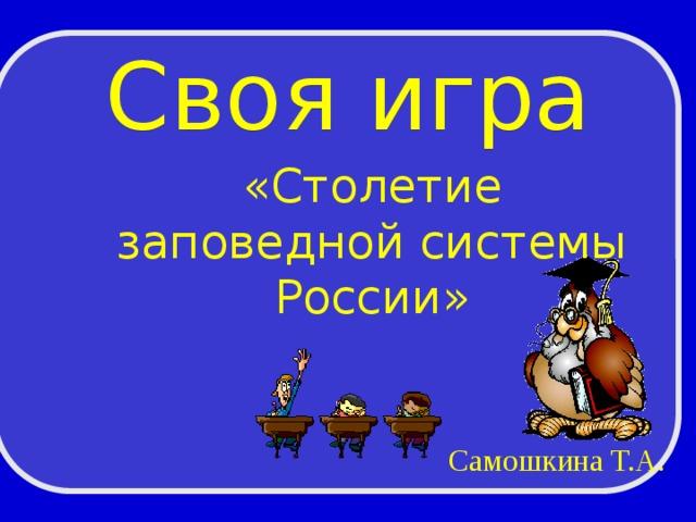 Своя игра «Столетие заповедной системы России» Самошкина Т.А.