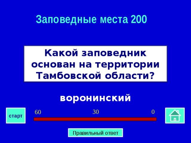 Заповедные места 200 Какой заповедник основан на территории Тамбовской области? воронинский 0 30 60 старт Правильный ответ