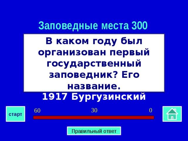 Заповедные места 300 В каком году был организован первый государственный заповедник? Его название. 1917 Бургузинский 0 30 60 старт Правильный ответ