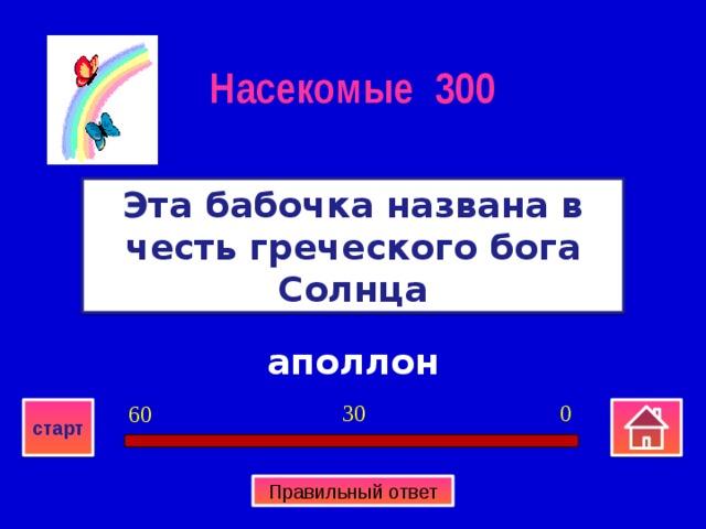 Насекомые 300 Эта бабочка названа в честь греческого бога Солнца аполлон 0 30 60 старт Правильный ответ