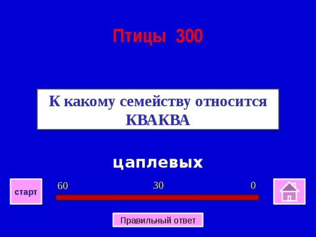 Птицы 300 К какому семейству относится КВАКВА цаплевых 0 30 60 старт Правильный ответ