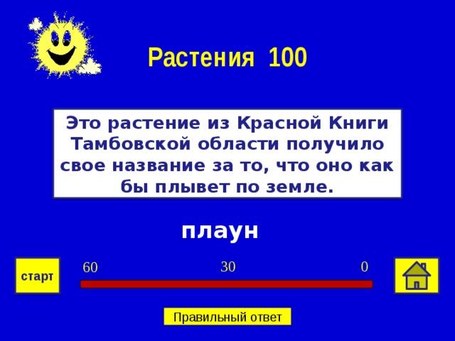 Растения 100 Это растение из Красной Книги Тамбовской области получило свое название за то, что оно как бы плывет по земле. плаун 0 30 60 старт Правильный ответ