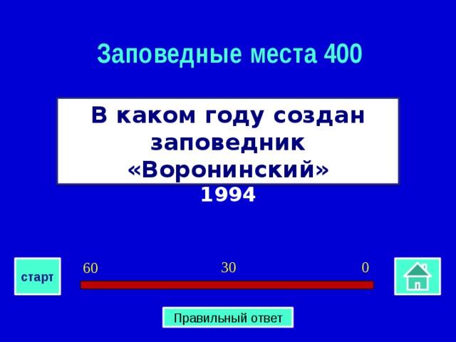 Заповедные места 400 В каком году создан заповедник «Воронинский» 1994 0 30 60 старт Правильный ответ