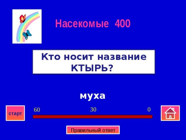 Насекомые 400 Кто носит название КТЫРЬ? муха 0 30 60 старт Правильный ответ