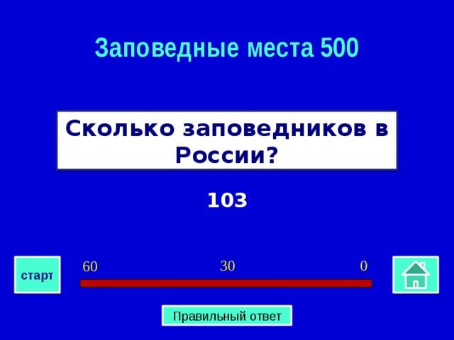 Заповедные места 500 Сколько заповедников в России? 103 0 30 60 старт Правильный ответ