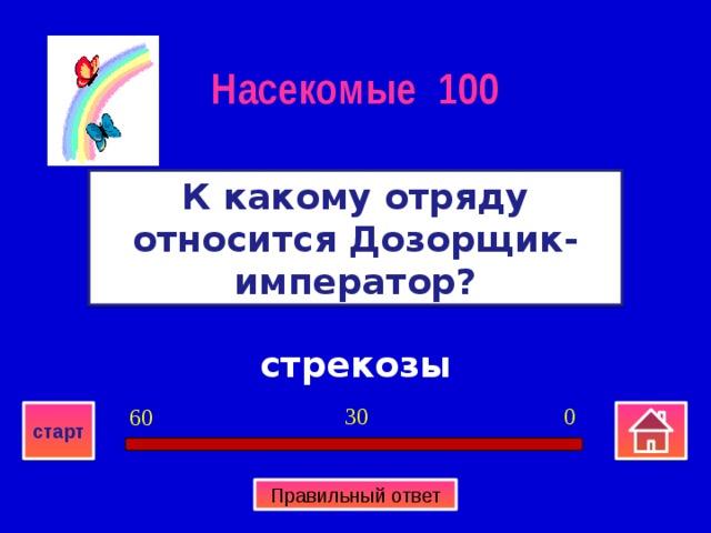 Насекомые 100 К какому отряду относится Дозорщик-император? стрекозы 0 30 60 старт Правильный ответ