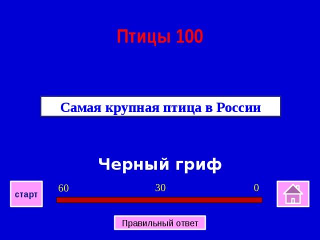 Птицы 100 Самая крупная птица в России Черный гриф 0 30 60 старт Правильный ответ