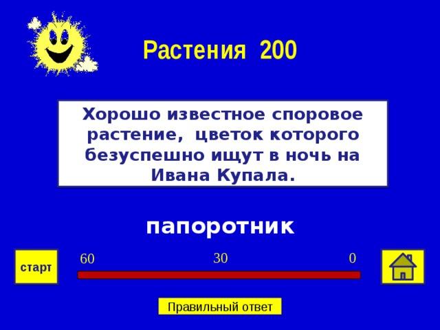 Растения 200 Хорошо известное споровое растение, цветок которого безуспешно ищут в ночь на Ивана Купала. папоротник 0 30 60 старт Правильный ответ