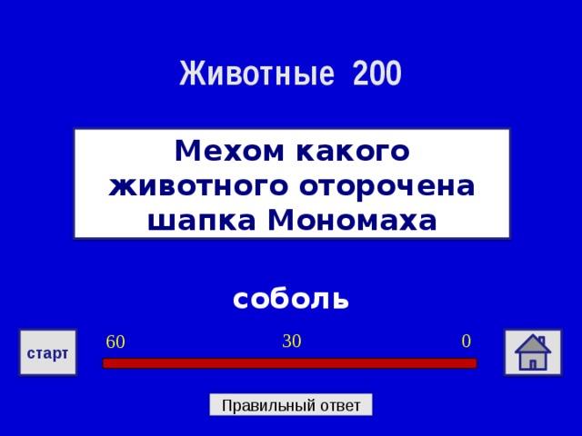 Животные 200 Мехом какого животного оторочена шапка Мономаха соболь 0 30 60 старт Правильный ответ