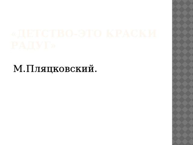 «Детство-это краски радуг»  М.Пляцковский.
