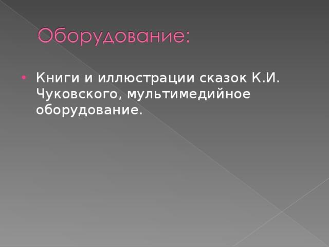 Книги и иллюстрации сказок К.И. Чуковского, мультимедийное оборудование.