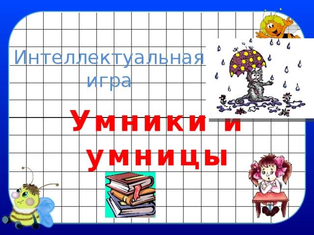 Интеллектуальная игра  Умники и умницы