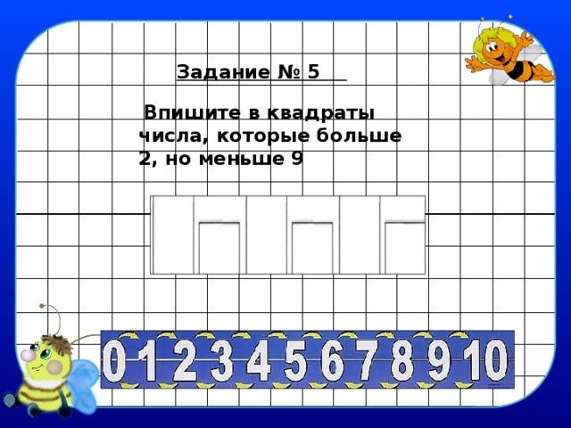 Задание № 5   Впишите в квадраты числа, которые больше 2, но меньше 9