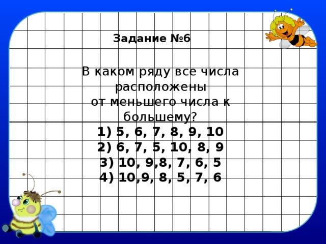 Задание №6 В каком ряду все числа расположены  от меньшего числа к большему?  1) 5, 6, 7, 8, 9, 10  2) 6, 7, 5, 10, 8, 9  3) 10, 9,8, 7, 6, 5  4) 10,9, 8, 5, 7, 6