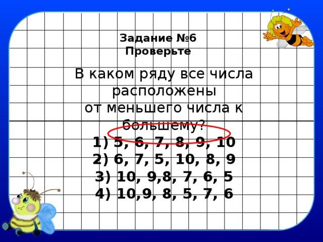 Задание №6 Проверьте В каком ряду все числа расположены  от меньшего числа к большему?  1) 5, 6, 7, 8, 9, 10  2) 6, 7, 5, 10, 8, 9  3) 10, 9,8, 7, 6, 5  4) 10,9, 8, 5, 7, 6