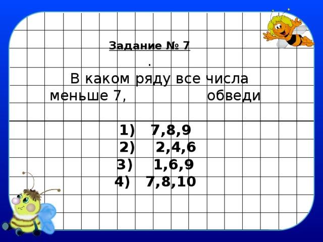 Задание № 7 .  В каком ряду все числа меньше 7,  обведи  1) 7,8,9  2) 2,4,6 3) 1,6,9 4) 7,8,10