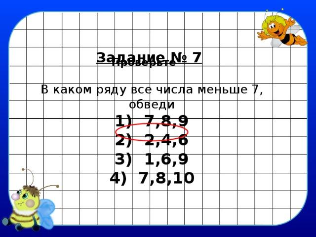 Задание № 7 Проверьте В каком ряду все числа меньше 7,  обведи 1) 7,8,9 2) 2,4,6 3) 1,6,9 4) 7,8,10