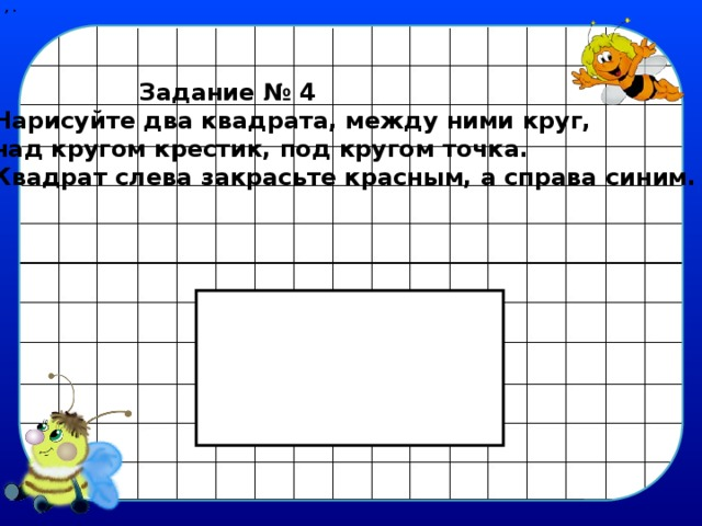, .  Задание № 4 Нарисуйте два квадрата, между ними круг, над кругом крестик, под кругом точка. Квадрат слева закрасьте красным, а справа синим.