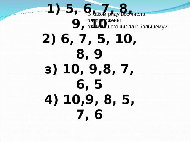 1) 5, 6, 7, 8, 9, 10  2) 6, 7, 5, 10, 8, 9  з) 10, 9,8, 7, 6, 5  4) 10,9, 8, 5, 7, 6 В каком ряду все числа расположены  от меньшего числа к большему?