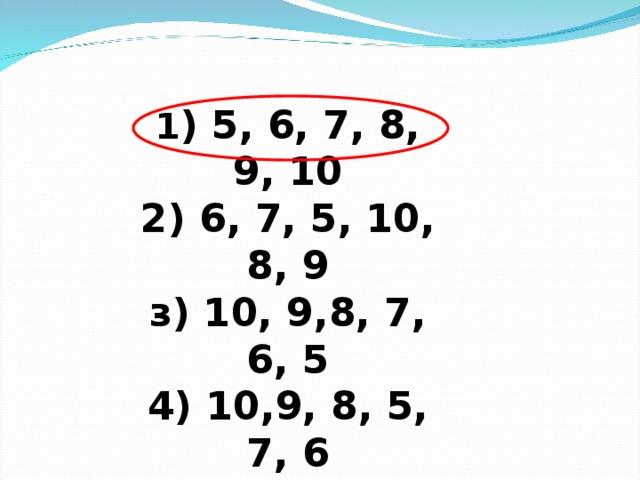 1 ) 5, 6, 7, 8, 9, 10  2) 6, 7, 5, 10, 8, 9  з) 10, 9,8, 7, 6, 5  4) 10,9, 8, 5, 7, 6