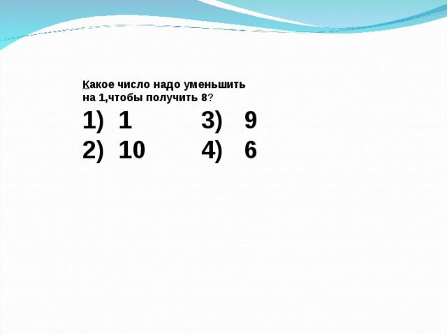 К акое число надо уменьшить   на 1,чтобы получить 8 ?  1) 1 3) 9  2) 10 4) 6