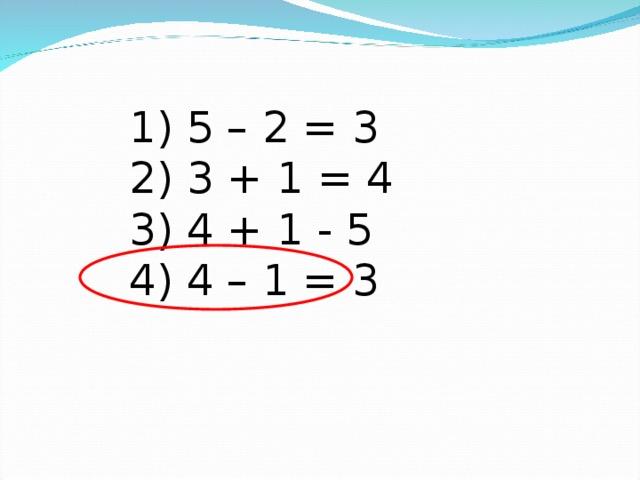 1) 5 – 2 = 3  2) 3 + 1 = 4  3) 4 + 1 - 5  4) 4 – 1 = 3