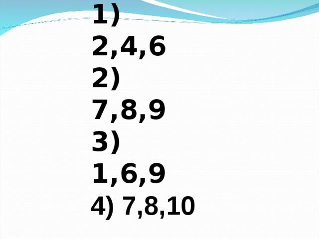 1) 2,4,6 2) 7,8,9 3) 1,6,9 4) 7,8,10