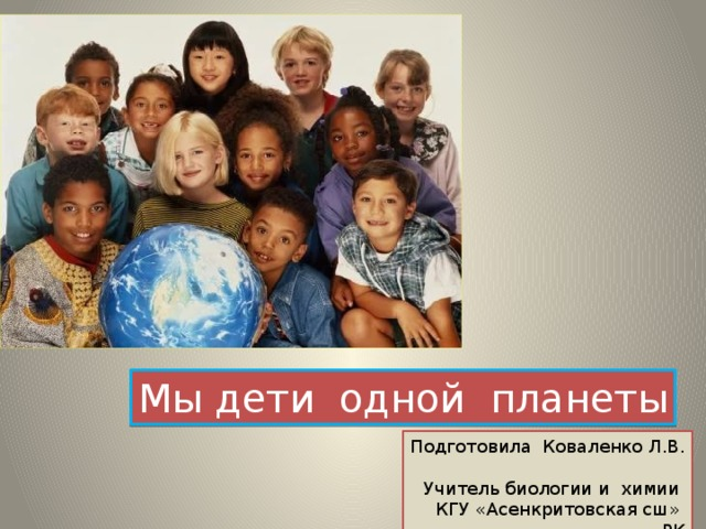 Мы дети одной планеты Подготовила Коваленко Л.В. Учитель биологии и химии КГУ «Асенкритовская сш» РК