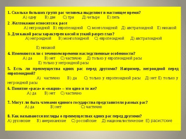 1. Сколько больших групп рас человека выделяют в настоящее время?  А) одну В) две С) три Д) четыре Е) пять 2 . Желтокожие относятся к расе  А) негроидной В) европеоидной С) монголоидной Д) австралоидной Е) никакой 3. Для какой расы характерен косой и узкий разрез глаз?  А) негроидной В) монголоидной С) европеоидной Д) австралоидной  Е) никакой 4. Изменяются ли с течением времени наследственные особенности?  А) да В) нет С) частично Д) только у европеоидной расы  Е) только у негроидной расы 5. Есть ли преимущества одних рас перед другими? Например, негроидной перед европеоидной?  А) частично В) да С) только у европеоидной расы Д) нет Е) только у негроидной расы 6. Понятие «раса» и «нация» – это одно и то же?  А) да В) нет С) частично 7. Могут ли быть членами единого государства представители разных рас?  А) да В) нет С) частично 8. Как называются взгляды о преимуществах одних рас перед другими? А) руховские В) американские С) российские Д) националистические Е) расистские