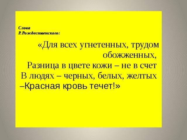 Слова Р.Рождественского: «Для всех угнетенных, трудом обожженных, Разница в цвете кожи – не в счет В людях – черных, белых, желтых – Красная кровь течет!»