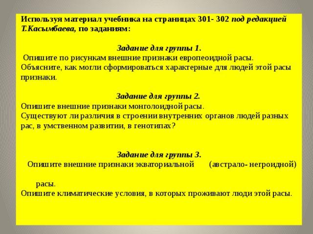 Используя материал учебника на страницах 301- 302 под редакцией Т.Касымбаева, по заданиям:  Задание для группы 1.  Опишите по рисункам внешние признаки европеоидной расы. Объясните, как могли сформироваться характерные для людей этой расы признаки.  Задание для группы 2.  Опишите внешние признаки монголоидной расы. Существуют ли различия в строении внутренних органов людей разных рас, в умственном развитии, в генотипах?  Задание для группы 3.   Опишите внешние признаки экваториальной (австрало- негроидной)  расы. Опишите климатические условия, в которых проживают люди этой расы.