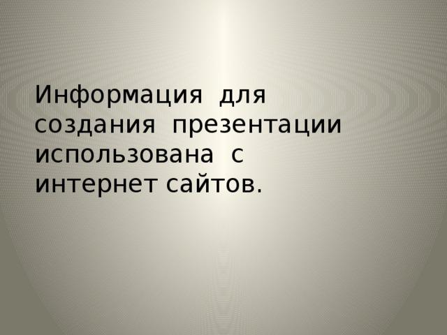 Информация для создания презентации использована с интернет сайтов.