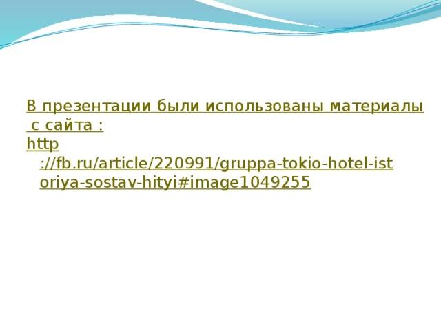 В презентации были использованы материалы с сайта : http ://fb.ru/article/220991/gruppa-tokio-hotel-istoriya-sostav-hityi#image1049255