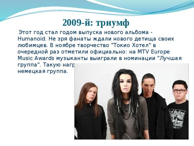 2009-й: триумф  Этот год стал годом выпуска нового альбома - Humanoid. Не зря фанаты ждали нового детища своих любимцев. В ноябре творчество