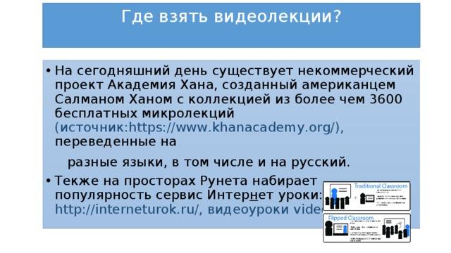 Где взять видеолекции?   На сегодняшний день существует некоммерческий проект Академия Хана, созданный американцем Салманом Ханом с коллекцией из более чем 3600 бесплатных микролекций (источник:https://www.khanacademy.org/), переведенные на  разные языки, в том числе и на русский.