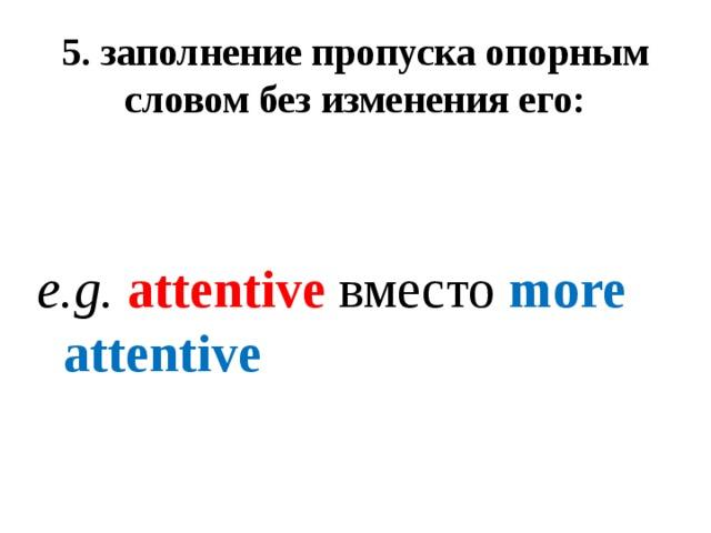 5. заполнение пропуска опорным словом без изменения его:    e.g. attentive вместо more attentive