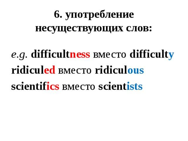 6. употребление несуществующих слов:  e.g. difficult ness вместо difficult y ridicul ed  вместо ridicul ous scientif ics вместо scient ists