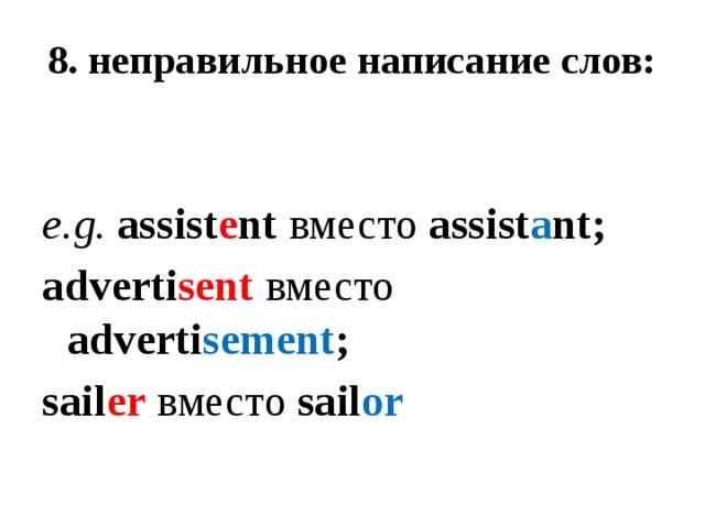 8. неправильное написание слов:    e.g.  assist e nt вместо assist a nt; adverti sent  вместо adverti sement ; sail er  вместо sail or