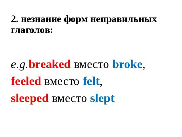 2.  незнание форм неправильных глаголов:    e.g. breaked вместо broke , feeled вместо felt , sleeped вместо slept