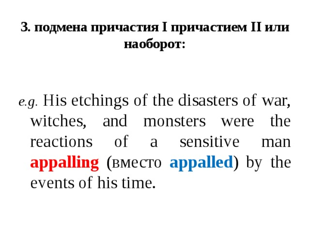 3. подмена причастия I причастием II или наоборот:   e.g.  His etchings of the disasters of war, witches, and monsters were the reactions of a sensitive man appalling (вместо appalled ) by the events of his time.
