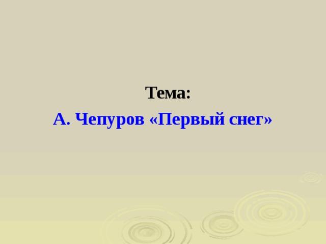 Тема: А. Чепуров «Первый снег»